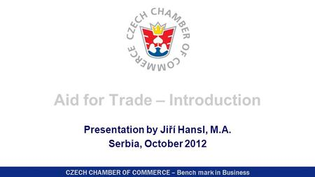 CZECH CHAMBER OF COMMERCE – Bench mark in Business Aid for Trade – Introduction Presentation by Jiří Hansl, M.A. Serbia, October 2012.