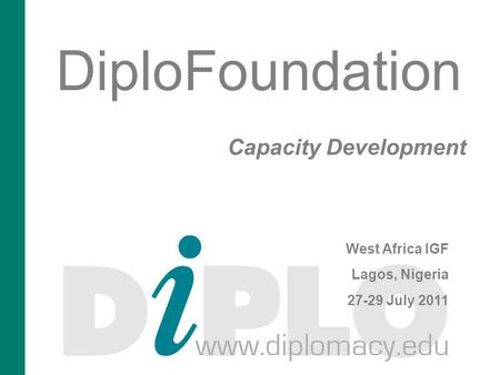 DiploFoundation Capacity Development West Africa IGF Lagos, Nigeria 27-29 July 2011.