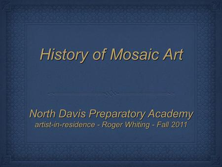 History of Mosaic Art North Davis Preparatory Academy artist-in-residence - Roger Whiting - Fall 2011.