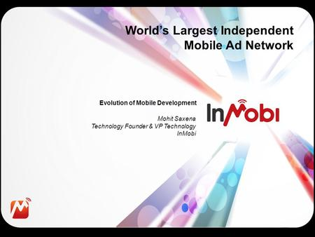 Evolution of Mobile Development World's Largest Independent Mobile Ad Network Mohit Saxena Technology Founder & VP Technology InMobi.