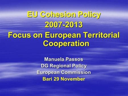 EU Cohesion Policy 2007-2013 Focus on European Territorial Cooperation Manuela Passos DG Regional Policy European Commission Bari 29 November.
