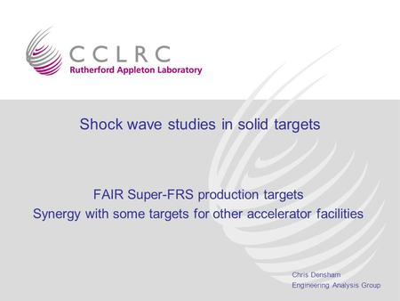 Chris Densham Engineering Analysis Group Shock wave studies in solid targets FAIR Super-FRS production targets Synergy with some targets for other accelerator.