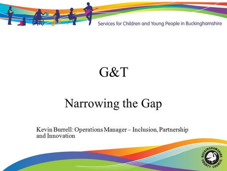 G&T Narrowing the Gap Kevin Burrell: Operations Manager – Inclusion, Partnership and Innovation.