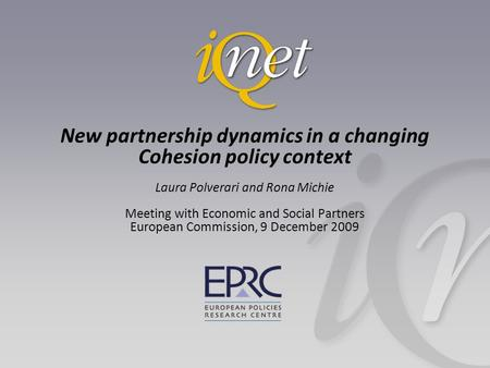 New partnership dynamics in a changing Cohesion policy context Laura Polverari and Rona Michie Meeting with Economic and Social Partners European Commission,