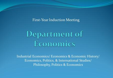 First-Year Induction Meeting Industrial Economics/ Economics & Economic History/ Economics, Politics, & International Studies/ Philosophy, Politics & Economics.