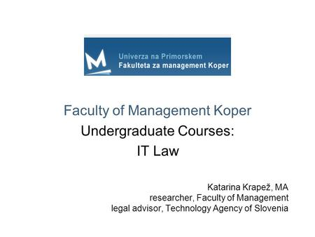 Katarina Krapež, MA researcher, Faculty of Management legal advisor, Technology Agency of Slovenia Faculty of Management Koper Undergraduate Courses: IT.