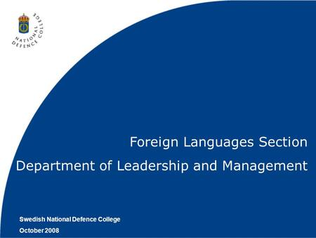 Swedish National Defence College October 2008 Foreign Languages Section Department of Leadership and Management.