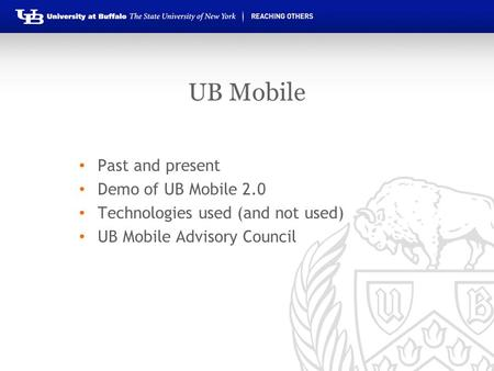 UB Mobile Past and present Demo of UB Mobile 2.0 Technologies used (and not used) UB Mobile Advisory Council.