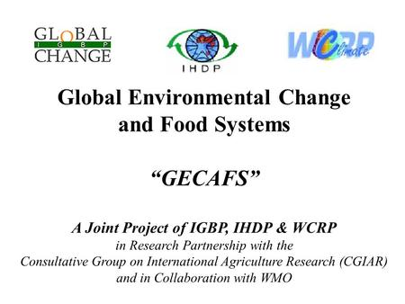 "Global Environmental Change and Food Systems ""GECAFS"" A Joint Project of IGBP, IHDP & WCRP in Research Partnership with the Consultative Group on International."
