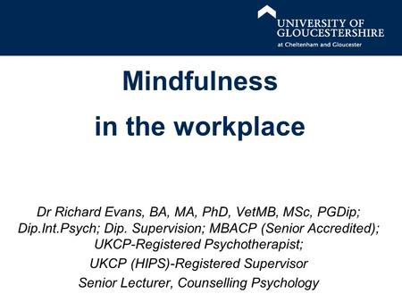Mindfulness in the workplace Dr Richard Evans, BA, MA, PhD, VetMB, MSc, PGDip; Dip.Int.Psych; Dip. Supervision; MBACP (Senior Accredited); UKCP-Registered.