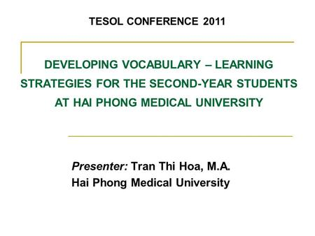 DEVELOPING VOCABULARY – LEARNING STRATEGIES FOR THE SECOND-YEAR STUDENTS AT HAI PHONG MEDICAL UNIVERSITY Presenter: Tran Thi Hoa, M.A. Hai Phong Medical.
