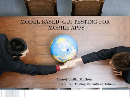 MODEL BASED GUI TESTING FOR MOBILE APPS 1 Manoj Philip Mathen Specialized Testing Consultant, Infosys.