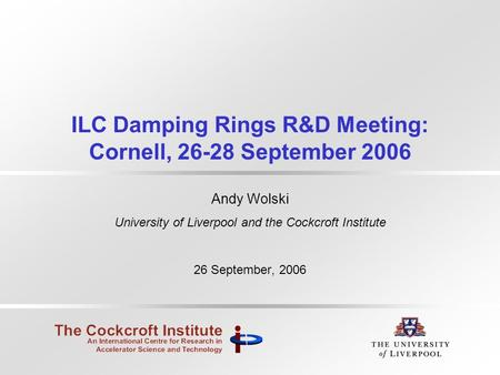 ILC Damping Rings R&D Meeting: Cornell, 26-28 September 2006 Andy Wolski University of Liverpool and the Cockcroft Institute 26 September, 2006.