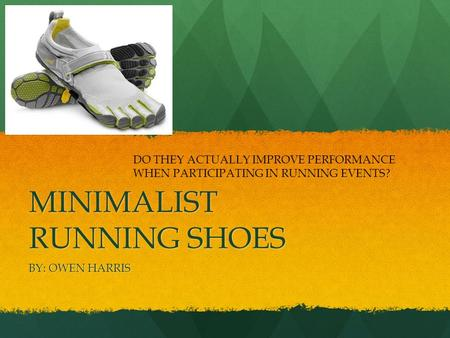 MINIMALIST RUNNING SHOES BY: OWEN HARRIS DO THEY ACTUALLY IMPROVE PERFORMANCE WHEN PARTICIPATING IN RUNNING EVENTS?
