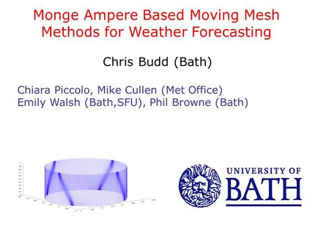 Monge Ampere Based Moving Mesh Methods for Weather Forecasting Chris Budd (Bath) Chiara Piccolo, Mike Cullen (Met Office) Emily Walsh (Bath,SFU), Phil.