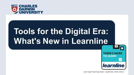 Learning & Teaching Week | September 2014| Slide 1 Tools for the Digital Era: What's New in Learnline.