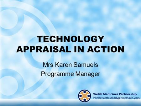 TECHNOLOGY APPRAISAL IN ACTION Mrs Karen Samuels Programme Manager.