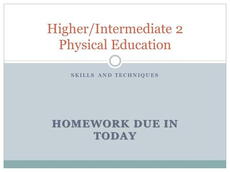 SKILLS AND TECHNIQUES HOMEWORK DUE IN TODAY Higher/Intermediate 2 Physical Education.