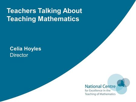 Teachers Talking About Teaching Mathematics Celia Hoyles Director.