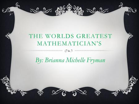 THE WORLDS GREATEST MATHEMATICIAN'S By: Brianna Michelle Fryman.