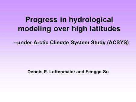 Progress in hydrological modeling over high latitudes --under Arctic Climate System Study (ACSYS) Dennis P. Lettenmaier and Fengge Su.