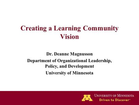 Creating a Learning Community Vision Dr. Deanne Magnusson Department of Organizational Leadership, Policy, and Development University of Minnesota.