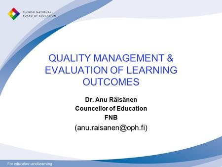 For education and learning QUALITY MANAGEMENT & EVALUATION OF LEARNING OUTCOMES Dr. Anu Räisänen Councellor of Education FNB