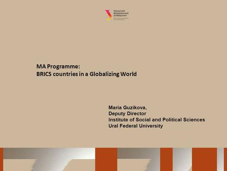 MA Programme: BRICS countries in a Globalizing World Maria Guzikova, Deputy Director Institute of Social and Political Sciences Ural Federal University.