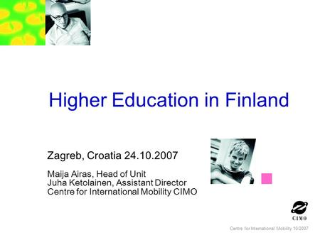 Centre for International Mobility 10/2007 Higher Education in Finland Zagreb, Croatia 24.10.2007 Maija Airas, Head of Unit Juha Ketolainen, Assistant Director.