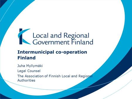 Intermunicipal co-operation Finland Juha Myllymäki Legal Counsel The Association of Finnish Local and Regional Authorities.