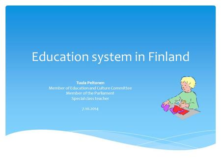 Education system in Finland Tuula Peltonen Member of Education and Culture Committee Member of the Parliament Special class teacher 7.10.2014.