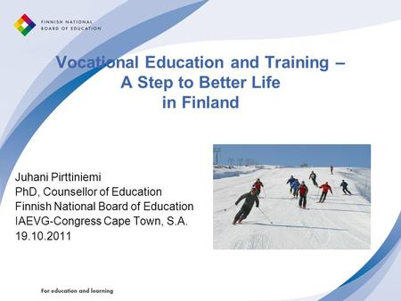 Vocational Education and Training – A Step to Better Life in Finland Juhani Pirttiniemi PhD, Counsellor of Education Finnish National Board of Education.