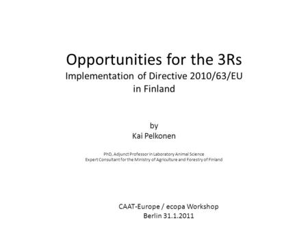 Opportunities for the 3Rs Implementation of Directive 2010/63/EU in Finland by Kai Pelkonen PhD, Adjunct Professor in Laboratory Animal Science Expert.