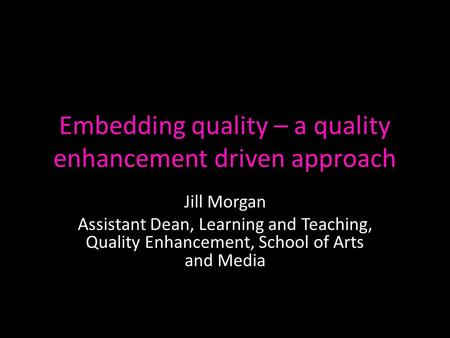 Embedding quality – a quality enhancement driven approach Jill Morgan Assistant Dean, Learning and Teaching, Quality Enhancement, School of Arts and Media.