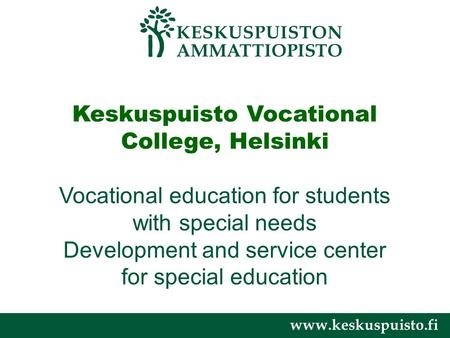 Www.keskuspuisto.fi Keskuspuisto Vocational College, Helsinki Vocational education for students with special needs Development and service center for special.