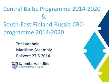 Central Baltic Programme 2014-2020 & South-East Finland-Russia CBC- programme 2014-2020 Toni Vanhala Maritime Assembly Rakvere 27.5.2014.