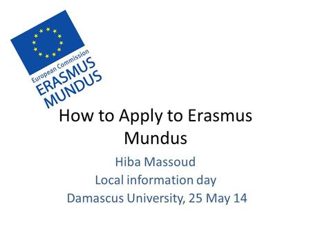 How to Apply to Erasmus Mundus Hiba Massoud Local information day Damascus University, 25 May 14.