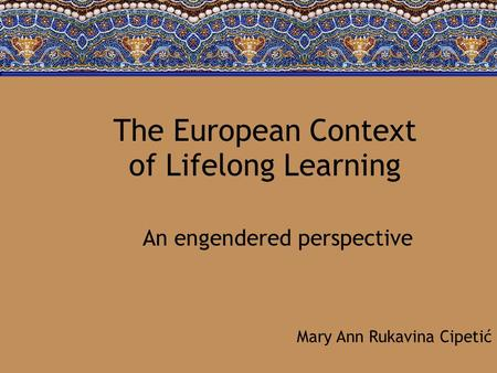 The European Context of Lifelong Learning An engendered perspective Mary Ann Rukavina Cipetić.