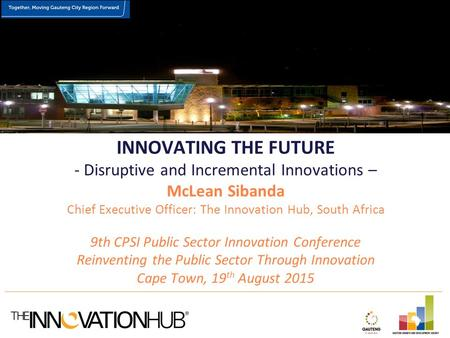 INNOVATING THE FUTURE - Disruptive and Incremental Innovations – McLean Sibanda Chief Executive Officer: The Innovation Hub, South Africa 9th CPSI Public.