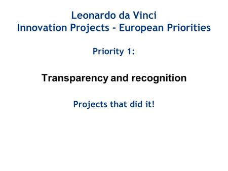 Leonardo da Vinci Innovation Projects - European Priorities Priority 1: Transparency and recognition Projects that did it!