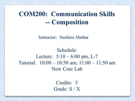 COM200: Communication Skills -- Composition Instructor: Suchitra Mathur Schedule: Lecture: 5:10 – 6:00 pm, L-7 Tutorial: 10:00 – 10:50 am; 11:00 – 11:50.