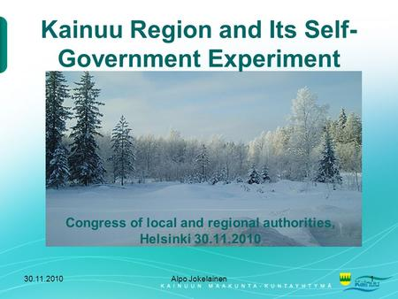 30.11.2010Alpo Jokelainen1 Kainuu Region and Its Self- Government Experiment Congress of local and regional authorities, Helsinki 30.11.2010.