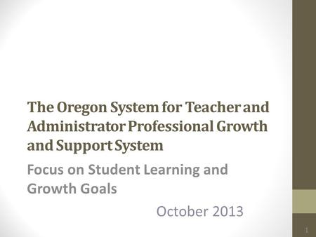 The Oregon System for Teacher and Administrator Professional Growth and Support System Focus on Student Learning and Growth Goals October 2013 1.