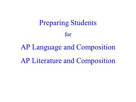Preparing Students for AP Language and Composition AP Literature and Composition.