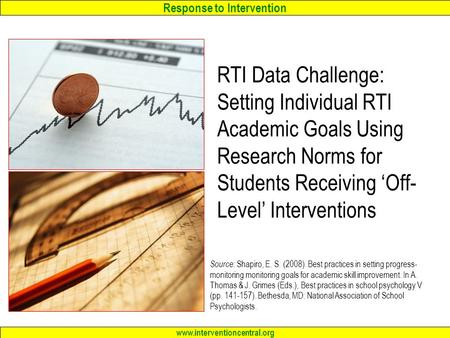 Response to Intervention www.interventioncentral.org RTI Data Challenge: Setting Individual RTI Academic Goals Using Research Norms for Students Receiving.
