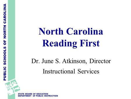 PUBLIC SCHOOLS OF NORTH CAROLINA STATE BOARD OF EDUCATION DEPARTMENT OF PUBLIC INSTRUCTION North Carolina Reading First Dr. June S. Atkinson, Director.