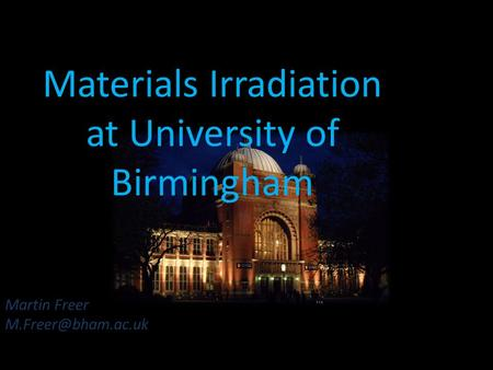 Martin Freer Materials Irradiation at University of Birmingham.