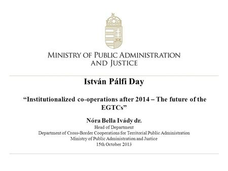 "István Pálfi Day ""Institutionalized co-operations after 2014 – The future of the EGTCs"" Nóra Bella Ivády dr. Head of Department Department of Cross-Border."