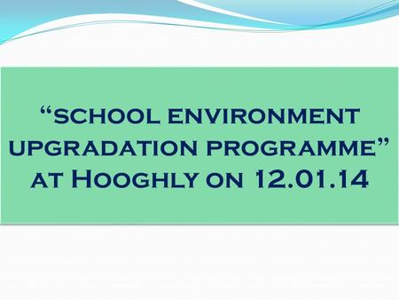"""school environment upgradation programme"" at Hooghly on 12.01.14."