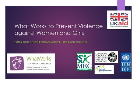 What Works to Prevent Violence against Women and Girls EMMA FULU, SOUTH AFRICAN MEDICAL RESEARCH COUNCIL.
